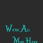 We're all mad here by GayaHovakimyan