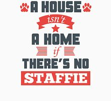 A House Isn't A Home If There's No Staffie Unisex T-Shirt