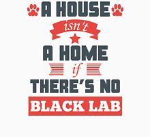 A House Isn't A Home If There's No Black Lab Unisex T-Shirt