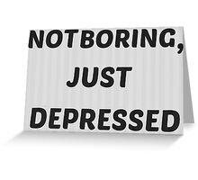 Not Boring, Just Depressed Greeting Card
