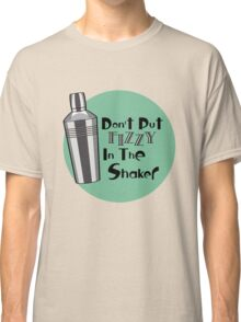 Don't Put Fizzy In The Shaker Classic T-Shirt