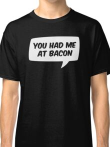 You had me at Bacon Classic T-Shirt