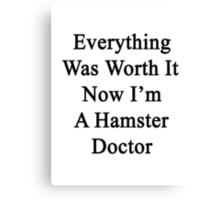 Everything Was Worth It Now I'm A Hamster Doctor  Canvas Print
