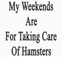 My Weekends Are For Taking Care Of Hamsters  by supernova23