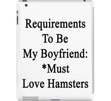 Requirements To Be My Boyfriend: *Must Love Hamsters  iPad Case/Skin
