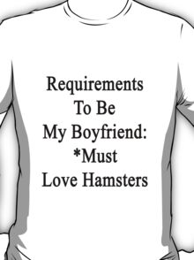 Requirements To Be My Boyfriend: *Must Love Hamsters  T-Shirt