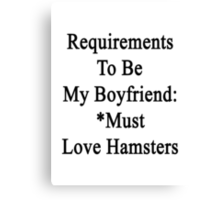Requirements To Be My Boyfriend: *Must Love Hamsters  Canvas Print