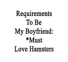 Requirements To Be My Boyfriend: *Must Love Hamsters  Photographic Print