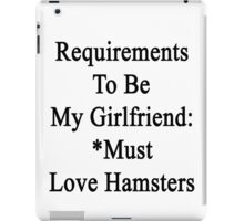 Requirements To Be My Girlfriend: *Must Love Hamsters  iPad Case/Skin