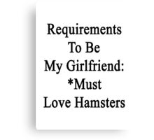 Requirements To Be My Girlfriend: *Must Love Hamsters  Canvas Print