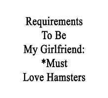 Requirements To Be My Girlfriend: *Must Love Hamsters  Photographic Print