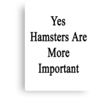 Yes Hamsters Are More Important  Canvas Print