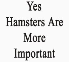 Yes Hamsters Are More Important  by supernova23