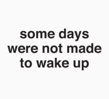 Some Days Were Not Made To Wake Up by DesignFactoryD