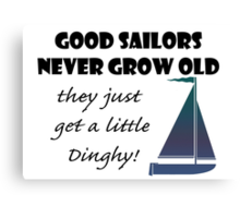 Good Sailors Never Grow Old, they just get a little Dinghy! Canvas Print