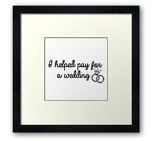 I Helped Pay For A Wedding Framed Print
