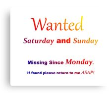 Funny quote - Wanted Saturday and Sunday. Missing since Monday Canvas Print
