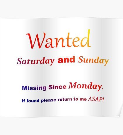 Funny quote - Wanted Saturday and Sunday. Missing since Monday Poster