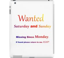 Funny quote - Wanted Saturday and Sunday. Missing since Monday iPad Case/Skin