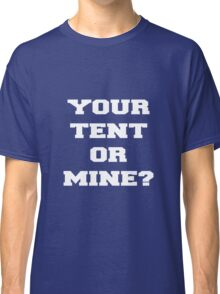 YOUR TENT OR MINE? Classic T-Shirt