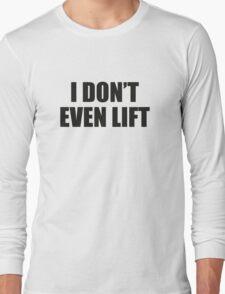 I Don't Even Lift Long Sleeve T-Shirt