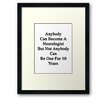 Anybody Can Become A Neurologist But Not Anybody Can Be One For 10 Years  Framed Print