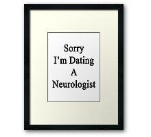 Sorry I'm Dating A Neurologist  Framed Print
