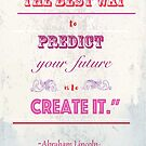 """The best way to predict your future, is to create it.""~Abraham Lincoln by Jessica  Lia"
