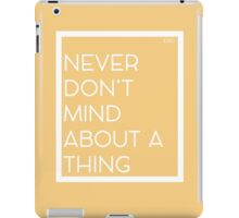 Never Don't Mind About A Thing iPad Case/Skin