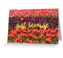 Just because - Unique Greeting Card
