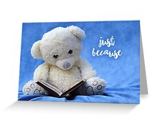 Just because - Teddy bear Greeting Card