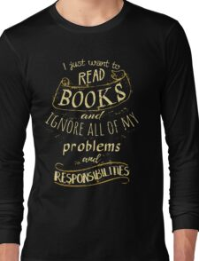 I just want to read BOOKS and ignore all of my problems and responsibilities Long Sleeve T-Shirt