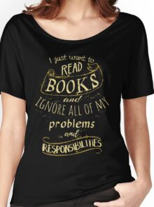 I just want to read BOOKS and ignore all of my problems and responsibilities Women's Relaxed Fit T-Shirt