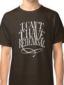 I Can't. I have Rehearsal. (White Text) Classic T-Shirt