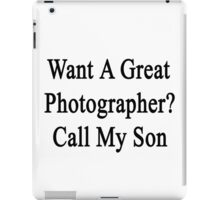 Want A Great Photographer? Call My Son  iPad Case/Skin