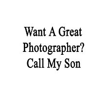Want A Great Photographer? Call My Son  Photographic Print