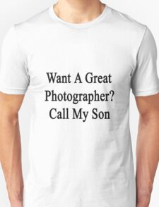 Want A Great Photographer? Call My Son  Unisex T-Shirt