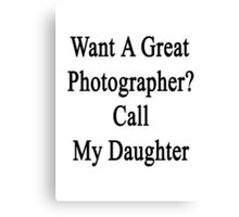 Want A Great Photographer? Call My Daughter  Canvas Print