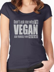 Don't ask me why you're vegan, ask yourself why you are not Women's Fitted Scoop T-Shirt