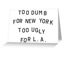 too dumb for new york too ugly for LA Greeting Card