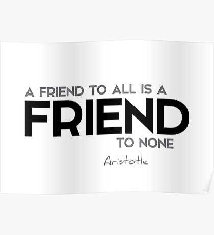 a friend to all is a friend to none - aristotle Poster