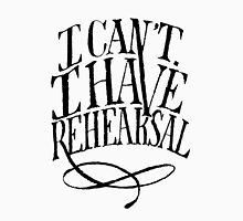 I Cant. I have Rehearsal. Unisex T-Shirt