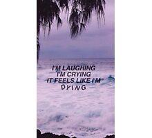 I'm laughing, I'm crying, it feels like I'm dying Photographic Print