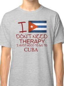 I Don't Need Therapy I Just Need To Go To Cuba Classic T-Shirt