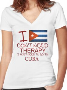 I Don't Need Therapy I Just Need To Go To Cuba Women's Fitted V-Neck T-Shirt