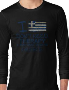 I Don't Need Therapy I Just Need To Go To Greece Long Sleeve T-Shirt