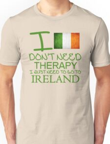 I Don't Need Therapy I Just Need To Go To Ireland Unisex T-Shirt