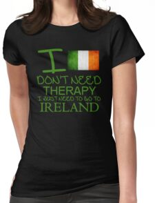 I Don't Need Therapy I Just Need To Go To Ireland Womens Fitted T-Shirt