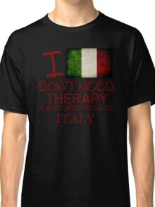 I Don't Need Therapy I Just Need To Go To Italy Classic T-Shirt