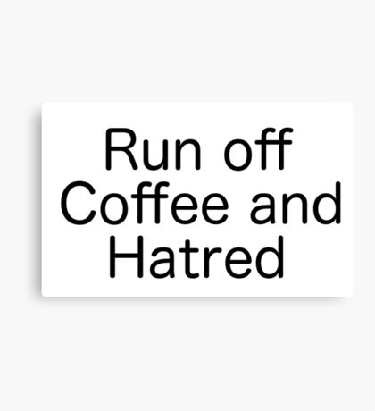 Run Off Coffee and Hatred Canvas Print